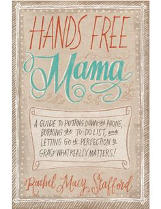 Hands Free Mama by Rachel Stafford -- I LOVED this book; highly recommended!