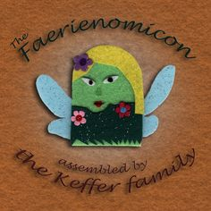The Faerienomicon, An Encyclopedia of Faerie Rendered in Felt, published by the Poison Pie Publishing House ( www.poisonpie.com/publishing ).