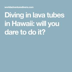 Diving in lava tubes in Hawaii: will you dare to do it?
