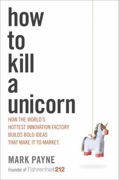 """""""How to kill a unicorn : how the world's hottest innovation factory builds bold ideas that make it to market"""" / by Mark Payne """"The president of innovation consultancy firm Fahrenheit 212 describes the company's methodology for combining """"magic"""" with money to bring to market unique products and ideas that will transform a company's business and growth."""""""