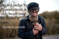 Do not judge appearances; a rich heart may be under a poor coat. ~ Scottish proverb