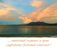 ...#emotional response is your cogitations' fictional construct!