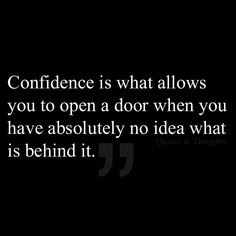 Confidence is what allows you to open a door when you have absolutely no idea what is behind it.