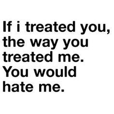 bestlovequotes:    If I treated you the way you treated me, you would hate me | FOLLOW BEST LOVE QUOTES ON TUMBLR  FOR MORE LOVE QUOTES
