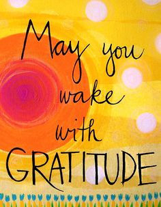 "Wake with Gratitude!  Each day is a ""fresh beginning.""  Practice appreciation and gratitude and feel the warmth of inspiration...    YES. Great reminder to think about all the things you're thankful for, every day."