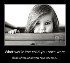 """What would the child you once were think of the adult you have [currently] become?"""