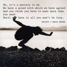 """""""Society, you're a crazy breed, hope your'e not lonely without me"""" ~ Eddie Vedder, """"Society"""""""