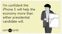 Funny Somewhat Topical Ecard: I'm confident the iPhone 5 will help the economy more than either presidential candidate will.