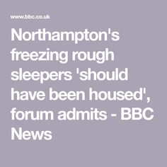 Northampton's freezing rough sleepers 'should have been housed', forum admits - BBC News Cold Images, Homeless People, Severe Weather, Media Images, Bbc News, Frozen, House, Home, Homes