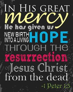 In His great mercy He has given us new birth into a living hope through the resurrection of Jesus Christ. ~ 1 Peter 1:3