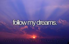 to leave pintrest on a high note tonight...... May EVERYONE follow your dreams..........
