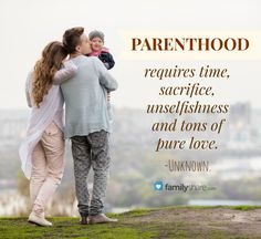 Parenthood requires time, sacrifice, unselfishness and tons of pure love. -Unknown.