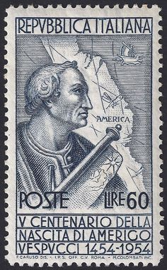 "Italy Scott #666 (31 Dec 1954) 500th Anniversary of the birth of Amerigo Vespucci. He was an Italian explorer, financier, navigator and cartographer who demonstrated that Brazil and the lands Columbus discovered, did not represent Asia's eastern shores as Columbus believed, but instead constituted an entirely separate landmass hitherto unknown. In 1507, Martin Waldseemüller produced a world map on which he named the new continent ""America"" after Vespucci's first name, Amerigo."