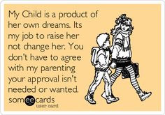 My Child is a product of her own dreams. Its my job to raise her not change her.