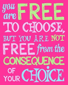 This quote applies to nearly every single situation in the world!  We make choices, and we take the consequences of those choices.