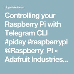 Controlling your Raspberry Pi with Telegram CLI #piday #raspberrypi @Raspberry_Pi « Adafruit Industries – Makers, hackers, artists, designers and engineers!