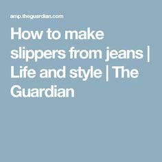 How to make slippers from jeans | Life and style | The Guardian