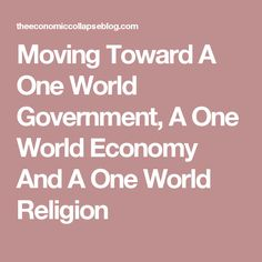 Moving Toward A One World Government, A One World Economy And A One World Religion