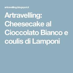Artravelling: Cheesecake al Cioccolato Bianco e coulis di Lamponi