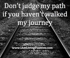 Don't judge my path if you haven't walked my journey. Quotes To Live By, Life Quotes, Meaningful Quotes About Life, Judging Others, Don't Judge Me, Positive Words, Beautiful Bathrooms, Food For Thought, Illustrations Posters