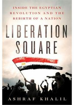 Liberation Square : inside the Egyptian revolution and the rebirth of a nation / Ashraf Khalil. -- New York :  St. Martin's Press,  2012.