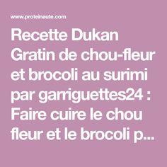 Recette Dukan Gratin de chou-fleur et brocoli au surimi par garriguettes24 : Faire cuire le chou fleur et le brocoli puis égoutter. Dans une casserole, préparez la béchamel. Faire cuire l' oignon dans une poêle avec un verre d'eau et ajouter les suri