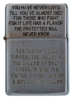 "You Have Never Lived Till You've Almost Died  For Those Who Fight For It Life Has A Flavor The Protected Will Never Know.  Yea Though I Walk Through The Valley of the Shadow of Death I Fear No Evil For I'm the Evilest Son of a Bitch in the Valley.  Zippo from Bradford Edwards' book ""Vietnam Zippos."""