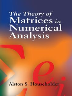 The Theory of Matrices in Numerical Analysis by Alston S. Householder  This text explores aspects of matrix theory that are most useful in developing and appraising computational methods for solving systems of linear equations and for finding characteristic roots. Suitable for advanced undergraduates and graduate students, it assumes an understanding of the general principles of matrix algebra, including the Cayley-Hamilton theorem, characteristic roots and vectors, and linear...