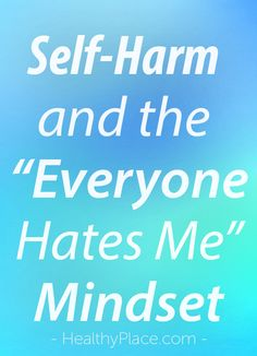 """""""The everyone hates me mindset is common in those who self-harm. Learn how to get rid of the everyone hates me mindset to fight self-harm."""" www.HealthyPlace.com"""
