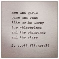 """""""Men and girls came and went like moths among the whisperings and the champagne and the stars."""" -- F. Scott Fitzgerald - Great Gatsby"""