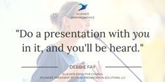 """Do a presentation with *you* in it, and you'll be heard."" - Debbie Fay, Founder/President, Bespeak Presentation Solutions, LLC #MemberAdvice #Quotes #PublicSpeaking #Presenting #Confidence #EllevateYourself"