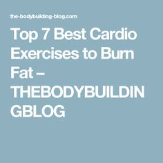 Top 7 Best Cardio Exercises to Burn Fat – THEBODYBUILDINGBLOG