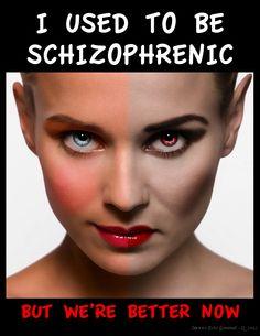 I am schizo...me too!
