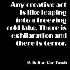 """""""Any creative act is like leaping into a freezing cold lake. There is exhilaration and there is terror."""" K Hollan Van Zandt."""