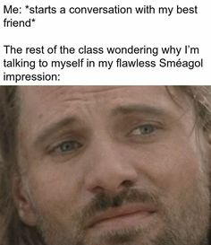 Me: *starts a conversation with my best friend* The rest of the class wondering why I'm talking to myself in my flawless Sméagol impression: - iFunny :) Legolas, Aragorn, Thranduil, Funny Memes, Hilarious, Jokes, Earth Memes, J. R. R. Tolkien, Into The West