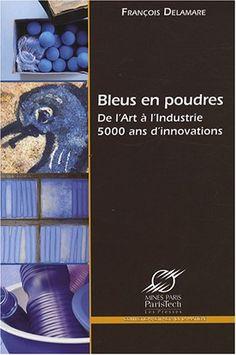 Bleus en poudres : De l'Art à l'Industrie, 5000 ans d'innovations - François Delamare - 2008