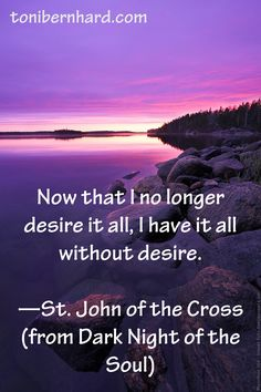 """St. John of the Cross one of thirty one Doctors of the church who learned of self-sacrificing love and gave up a wealthy life to find a world of beauty and happiness in God. Becoming a Carmelite he wrote in his famous poetry, """"Now that I no longer desire it all, I have it all without desire"""" Of most famous books he is noted for """"Dark Night of the Soul"""", which explains this and was emphasized by Mother Teresa."""