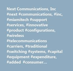 Next Communications, Inc #next #communications, #inc, #miamitech #support #services, #innovative #product #configurations, #wireless #telecommunications #carriers, #traditional #switching #systems, #capital #equipment #expenditure, #added #consumer #applications, #data #platform #enables http://ireland.remmont.com/next-communications-inc-next-communications-inc-miamitech-support-services-innovative-product-configurations-wireless-telecommunications-carriers-traditional-switching-systems-c…