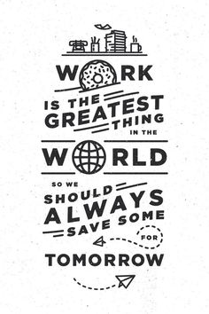 """""""Work is the greatest"""""""