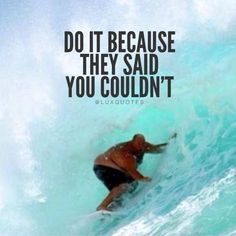 Do it because they said you couldn't.