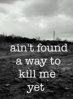 """Aint found a way to kill me yet"" - Rooster by Alice in Chains"