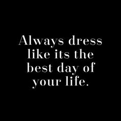 Fashion Quotes // Always dress like its the best day of your life.