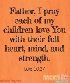 My prayer is for my children to love the Lord above all else. Amen.