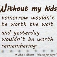 Love it ! / could not live without my kids