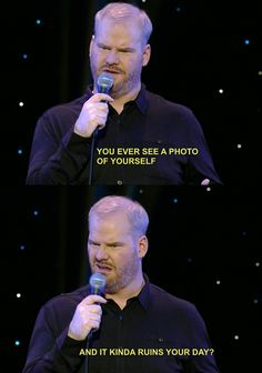 """All the time // """"Ever see a photo of yourself, and it ruins your day?"""" -Jim Gaffigan"""