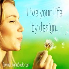 Live your life by design.