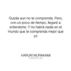 """Haruki Murakami - """"Quiz�s aun no te comprenda. Pero, con un poco de tiempo, llegar� a entenderte. Y..."""". friendship, tokio-blues, love"""