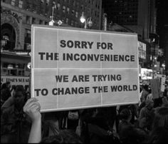 sorry for the inconvenience we are trying to change the world | social change revolution activism