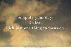Simplify your day. Do less. Pick just one thing to focus on.