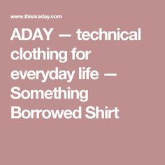 ADAY — technical clothing for everyday life — Something Borrowed Shirt